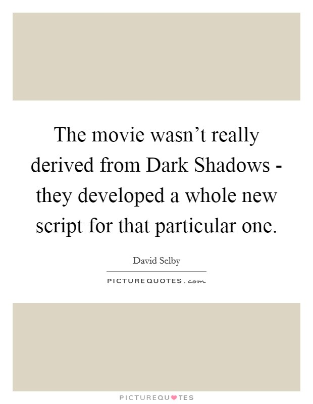 The movie wasn't really derived from Dark Shadows - they developed a whole new script for that particular one Picture Quote #1