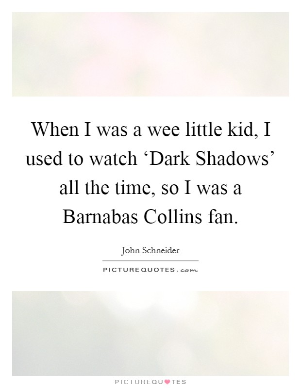When I was a wee little kid, I used to watch 'Dark Shadows' all the time, so I was a Barnabas Collins fan Picture Quote #1