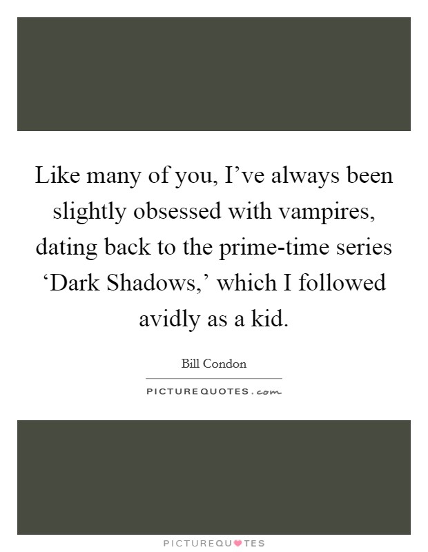 Like many of you, I've always been slightly obsessed with vampires, dating back to the prime-time series 'Dark Shadows,' which I followed avidly as a kid Picture Quote #1