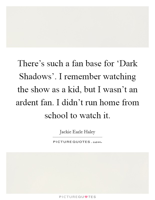 There's such a fan base for 'Dark Shadows'. I remember watching the show as a kid, but I wasn't an ardent fan. I didn't run home from school to watch it Picture Quote #1