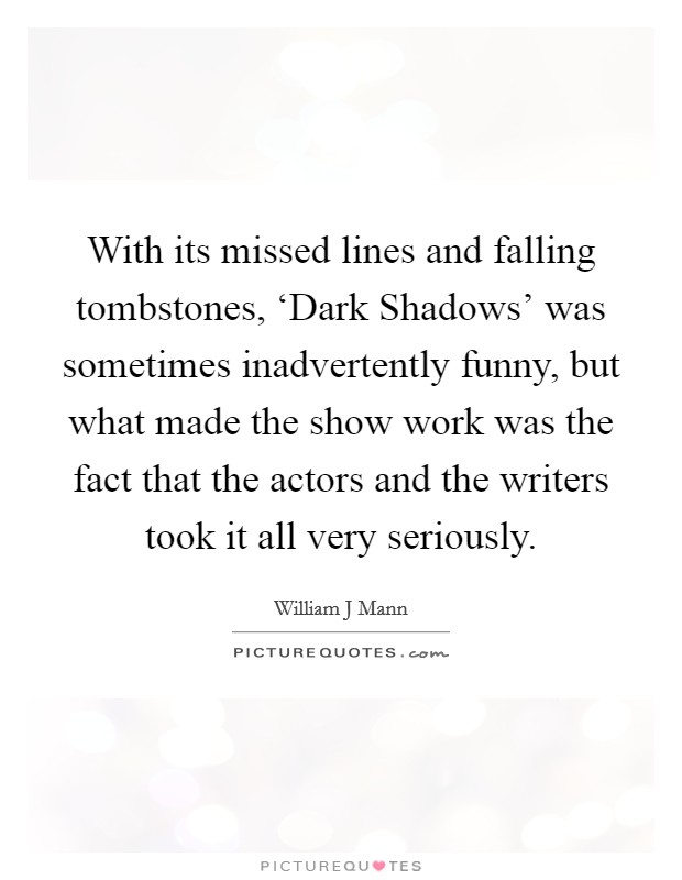 With its missed lines and falling tombstones, 'Dark Shadows' was sometimes inadvertently funny, but what made the show work was the fact that the actors and the writers took it all very seriously Picture Quote #1