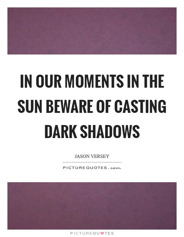 In our moments in the sun beware of casting dark shadows Picture Quote #1