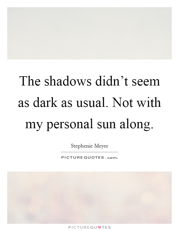The shadows didn't seem as dark as usual. Not with my personal sun along Picture Quote #1