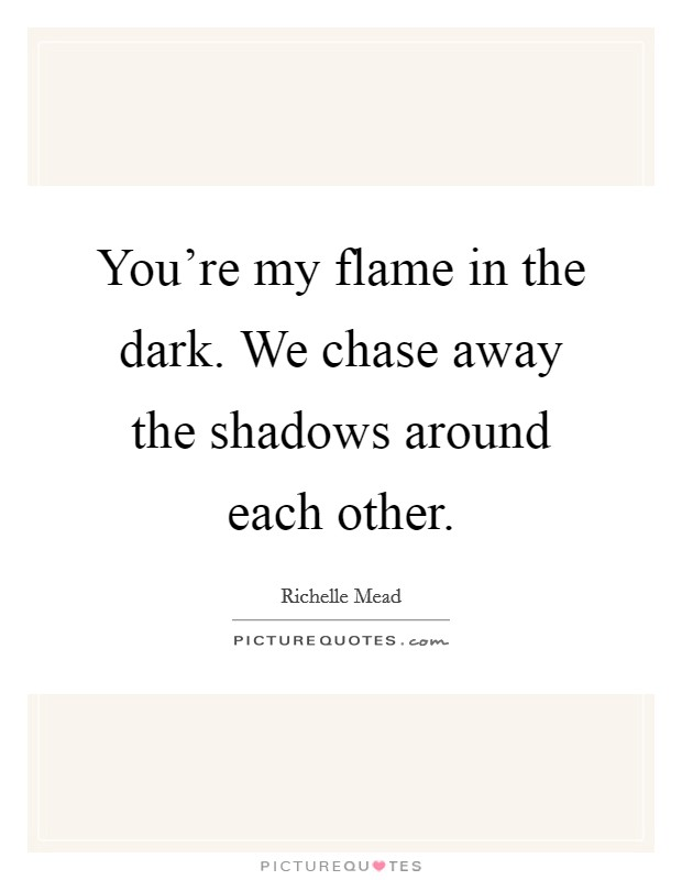 You're my flame in the dark. We chase away the shadows around each other Picture Quote #1
