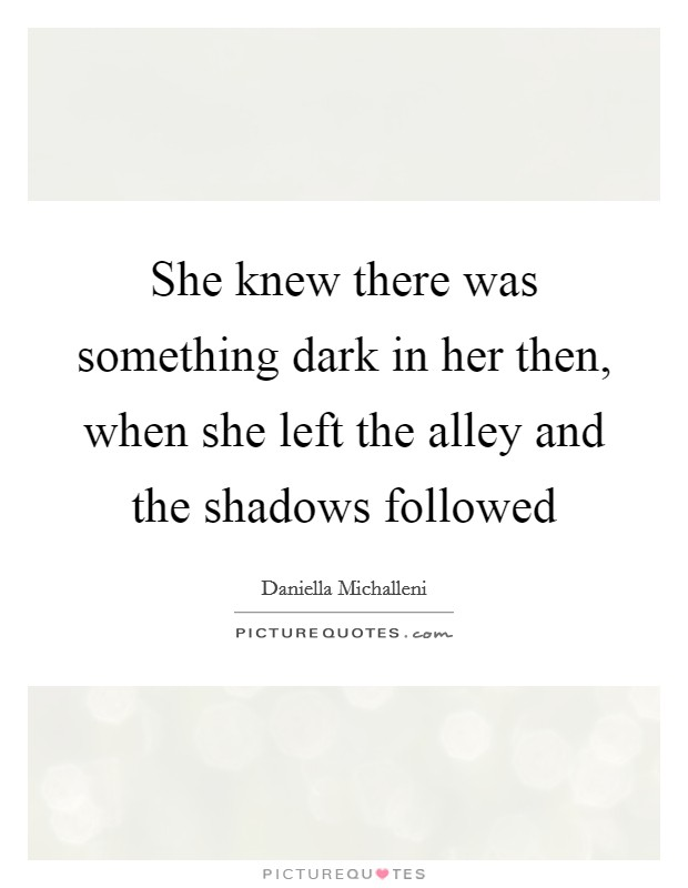 She knew there was something dark in her then, when she left the alley and the shadows followed Picture Quote #1