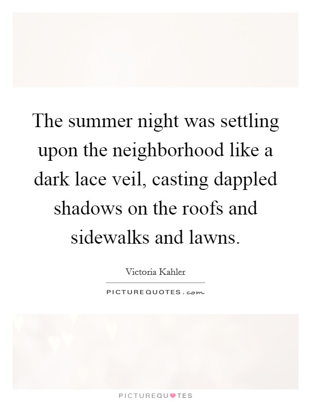 The summer night was settling upon the neighborhood like a dark lace veil, casting dappled shadows on the roofs and sidewalks and lawns Picture Quote #1