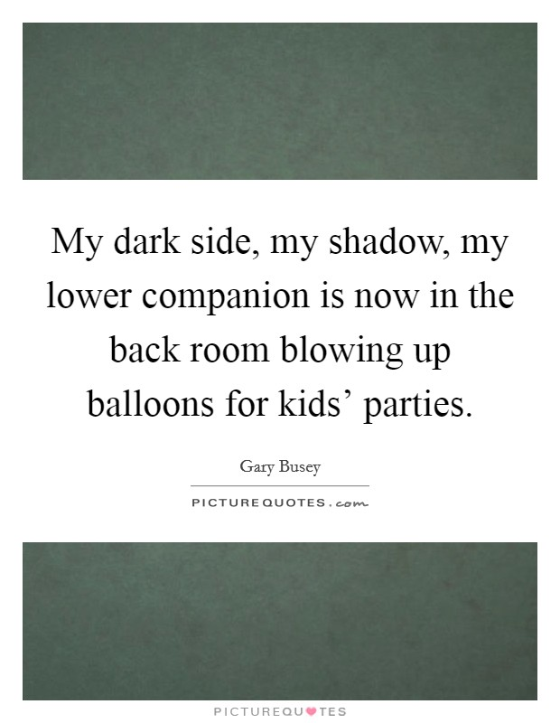 My dark side, my shadow, my lower companion is now in the back room blowing up balloons for kids' parties Picture Quote #1