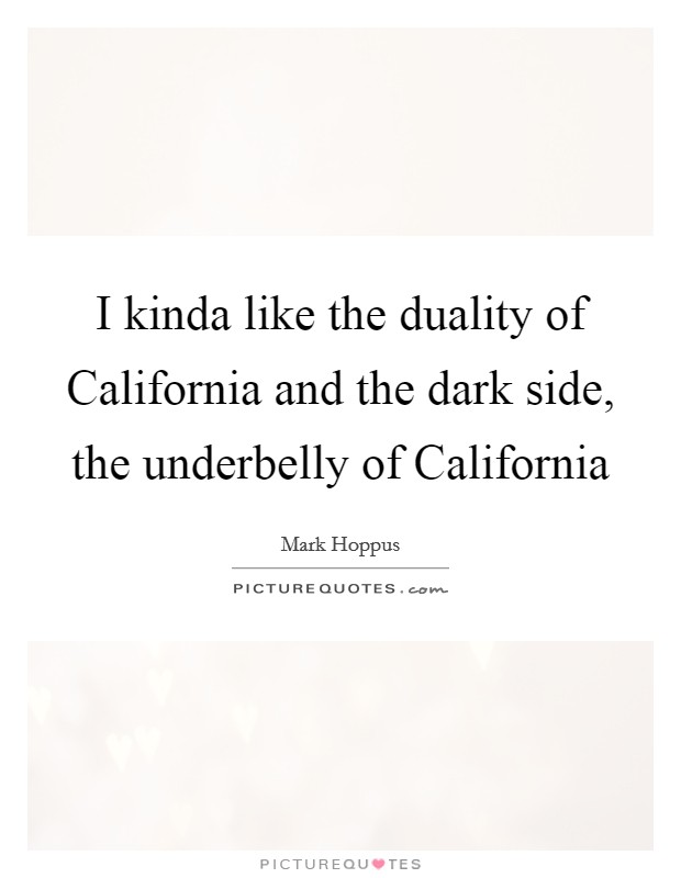 I kinda like the duality of California and the dark side, the underbelly of California Picture Quote #1