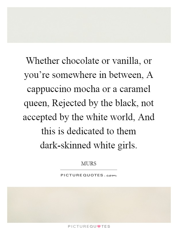 Whether chocolate or vanilla, or you're somewhere in between, A cappuccino mocha or a caramel queen, Rejected by the black, not accepted by the white world, And this is dedicated to them dark-skinned white girls Picture Quote #1