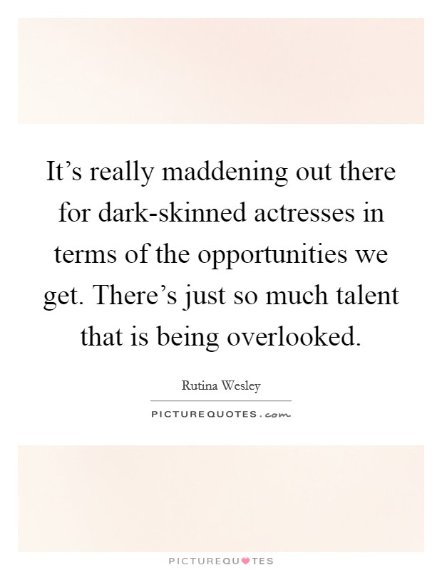 It's really maddening out there for dark-skinned actresses in terms of the opportunities we get. There's just so much talent that is being overlooked Picture Quote #1