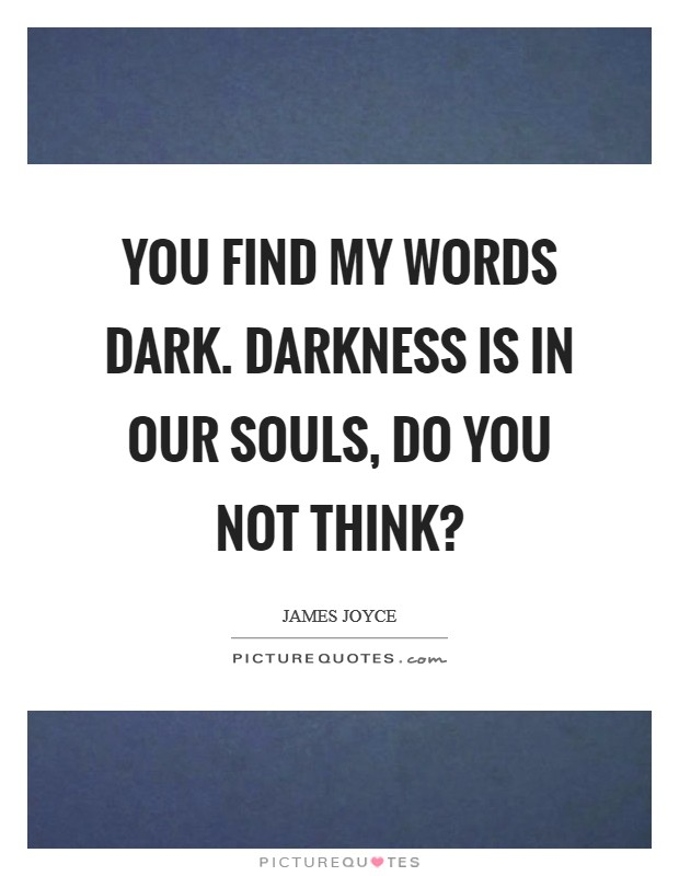 You find my words dark. Darkness is in our souls, do you not think? Picture Quote #1