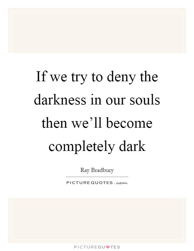 If we try to deny the darkness in our souls then we'll become completely dark Picture Quote #1