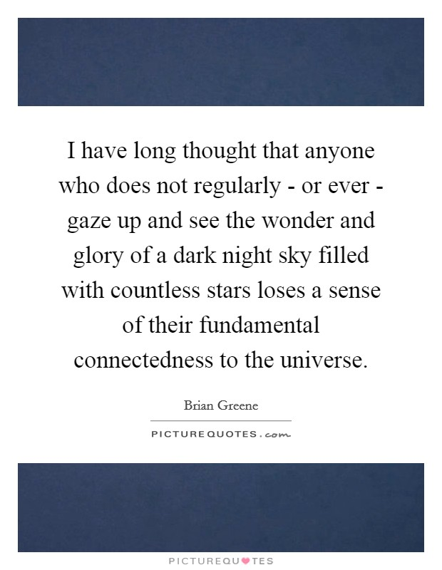 I have long thought that anyone who does not regularly - or ever - gaze up and see the wonder and glory of a dark night sky filled with countless stars loses a sense of their fundamental connectedness to the universe Picture Quote #1
