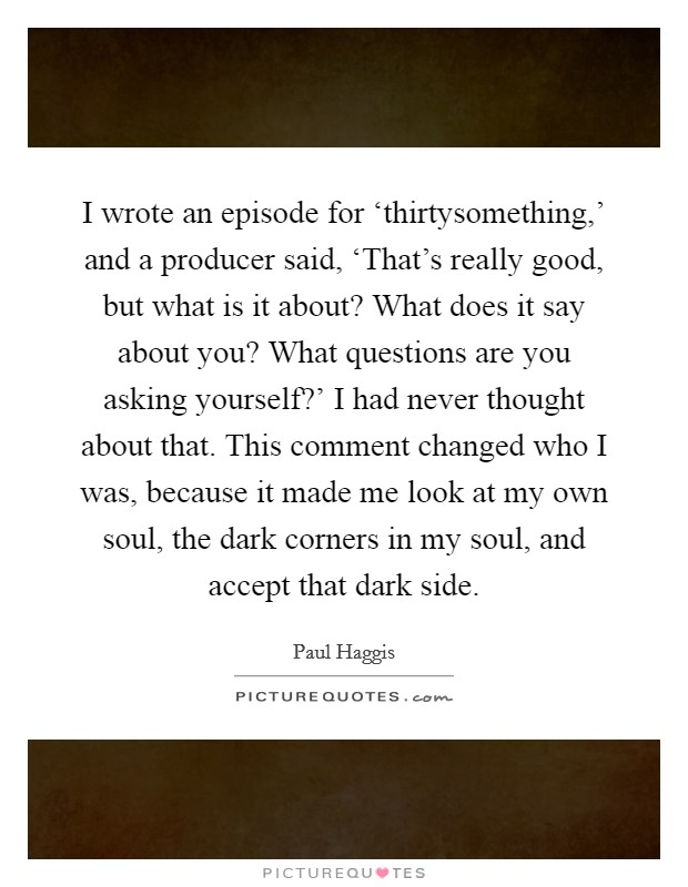 I wrote an episode for 'thirtysomething,' and a producer said, 'That's really good, but what is it about? What does it say about you? What questions are you asking yourself?' I had never thought about that. This comment changed who I was, because it made me look at my own soul, the dark corners in my soul, and accept that dark side. Picture Quote #1
