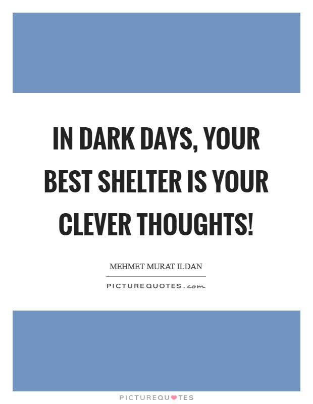In dark days, your best shelter is your clever thoughts! Picture Quote #1