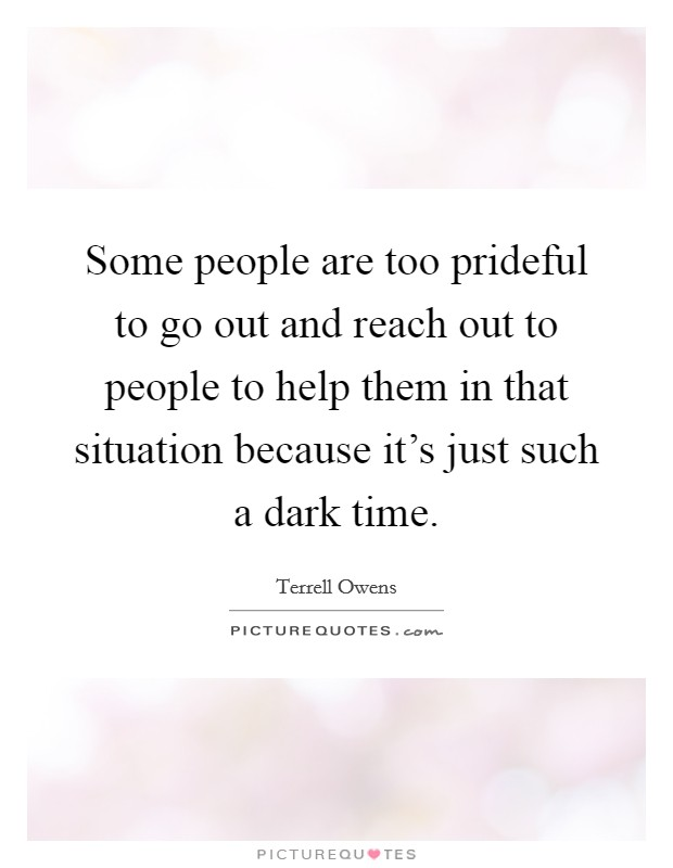 Some people are too prideful to go out and reach out to people to help them in that situation because it's just such a dark time Picture Quote #1
