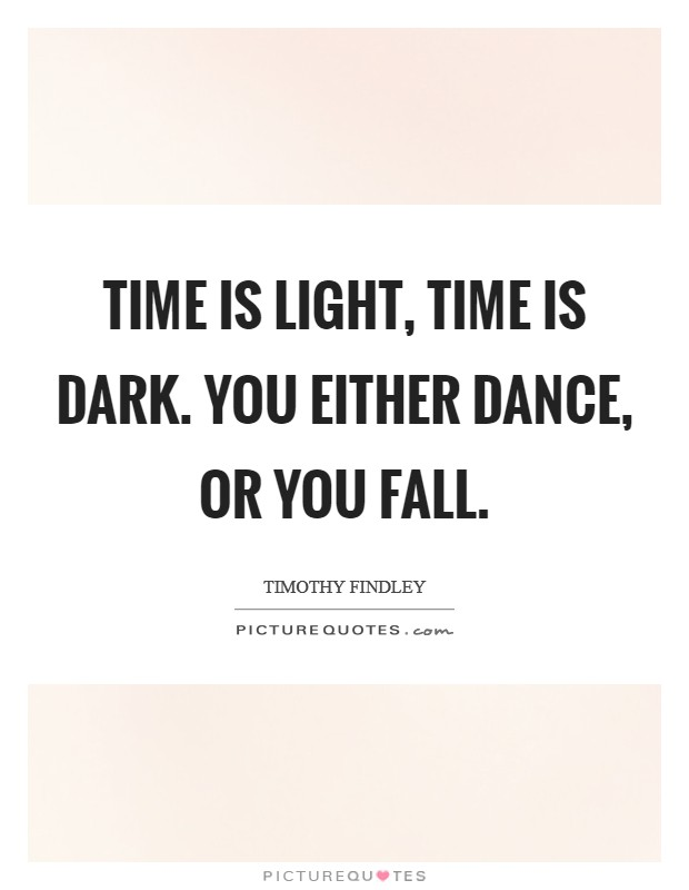 Time is light, time is dark. You either dance, or you fall Picture Quote #1