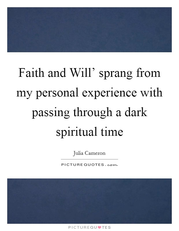 Faith and Will' sprang from my personal experience with passing through a dark spiritual time Picture Quote #1