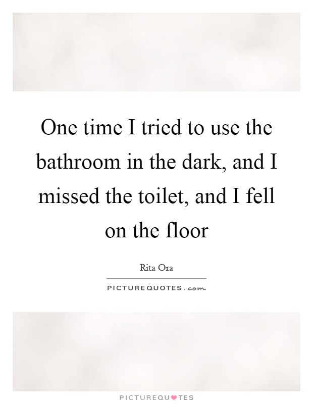 One time I tried to use the bathroom in the dark, and I missed the toilet, and I fell on the floor Picture Quote #1