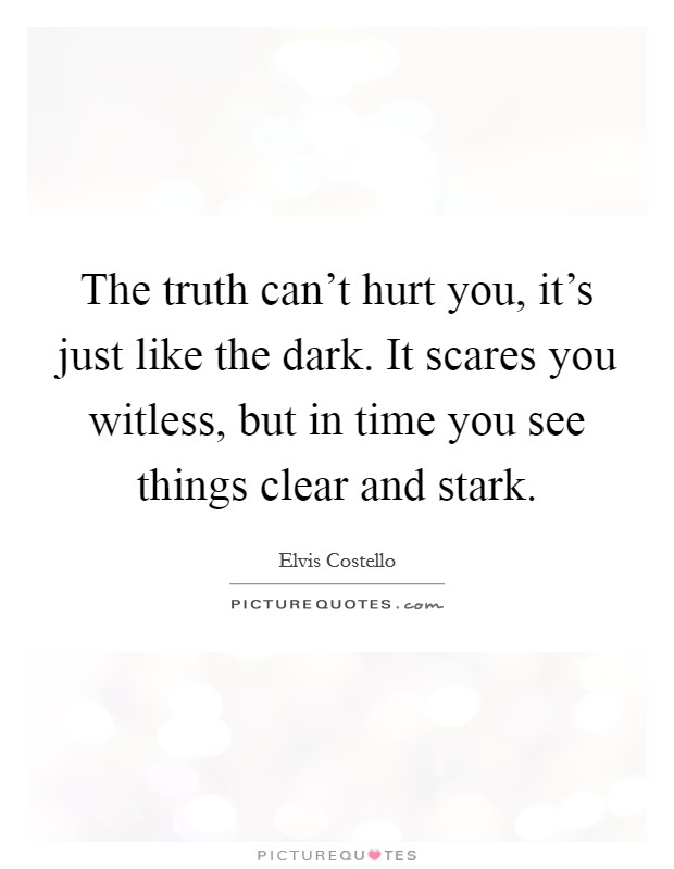 The truth can't hurt you, it's just like the dark. It scares you witless, but in time you see things clear and stark Picture Quote #1