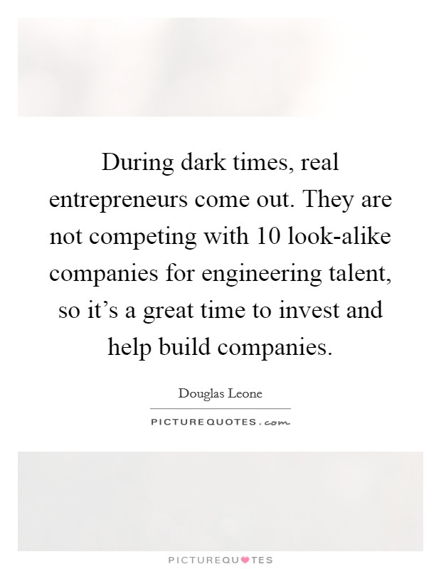 During dark times, real entrepreneurs come out. They are not competing with 10 look-alike companies for engineering talent, so it's a great time to invest and help build companies Picture Quote #1