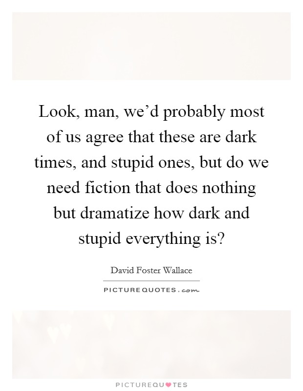 Look, man, we'd probably most of us agree that these are dark times, and stupid ones, but do we need fiction that does nothing but dramatize how dark and stupid everything is? Picture Quote #1