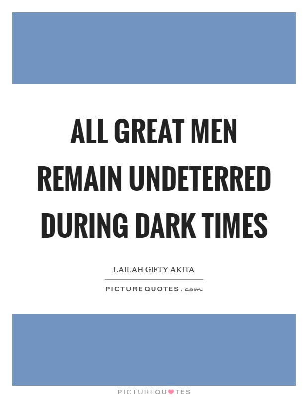 All great men remain undeterred during dark times Picture Quote #1
