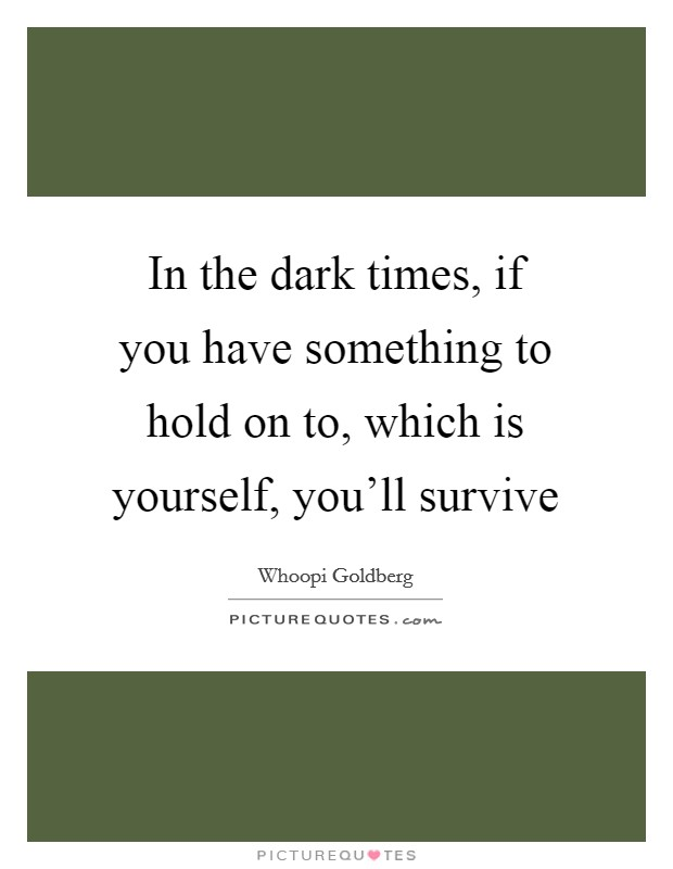 In the dark times, if you have something to hold on to, which is yourself, you'll survive Picture Quote #1