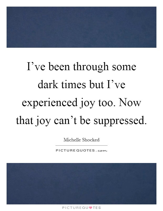 I've been through some dark times but I've experienced joy too. Now that joy can't be suppressed Picture Quote #1