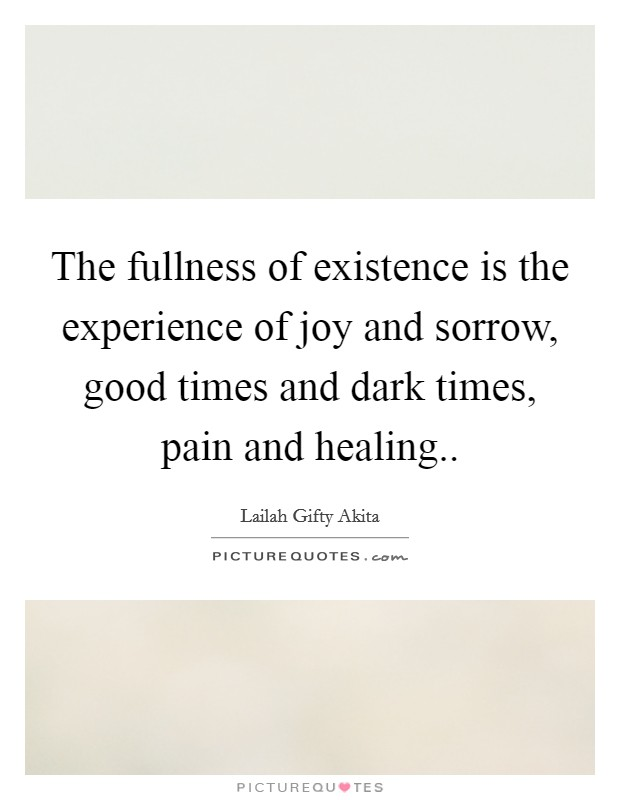 The fullness of existence is the experience of joy and sorrow, good times and dark times, pain and healing Picture Quote #1