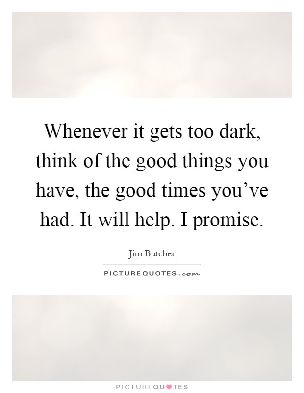 Whenever it gets too dark, think of the good things you have, the good times you've had. It will help. I promise Picture Quote #1