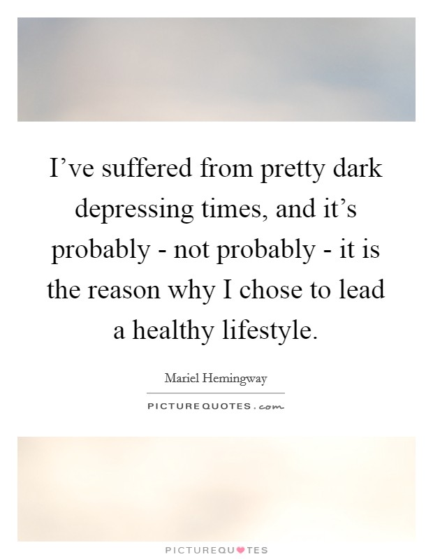 I've suffered from pretty dark depressing times, and it's probably - not probably - it is the reason why I chose to lead a healthy lifestyle Picture Quote #1