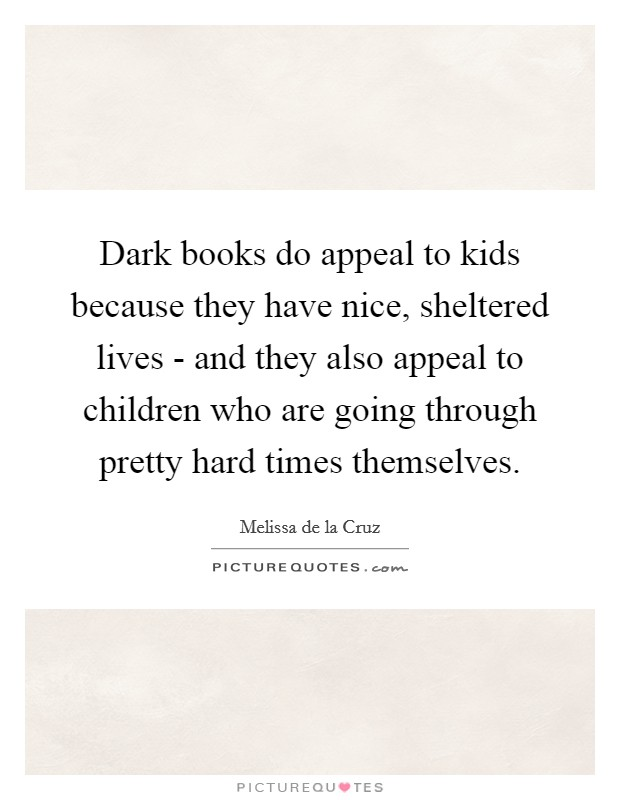 Dark books do appeal to kids because they have nice, sheltered lives - and they also appeal to children who are going through pretty hard times themselves Picture Quote #1