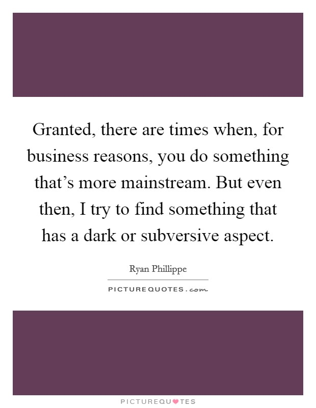 Granted, there are times when, for business reasons, you do something that's more mainstream. But even then, I try to find something that has a dark or subversive aspect Picture Quote #1
