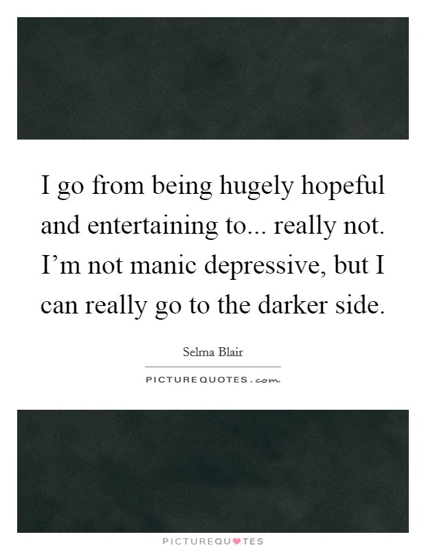 I go from being hugely hopeful and entertaining to... really not. I'm not manic depressive, but I can really go to the darker side Picture Quote #1