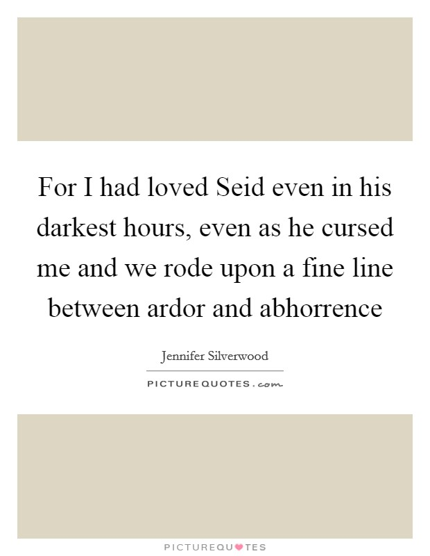 For I had loved Seid even in his darkest hours, even as he cursed me and we rode upon a fine line between ardor and abhorrence Picture Quote #1