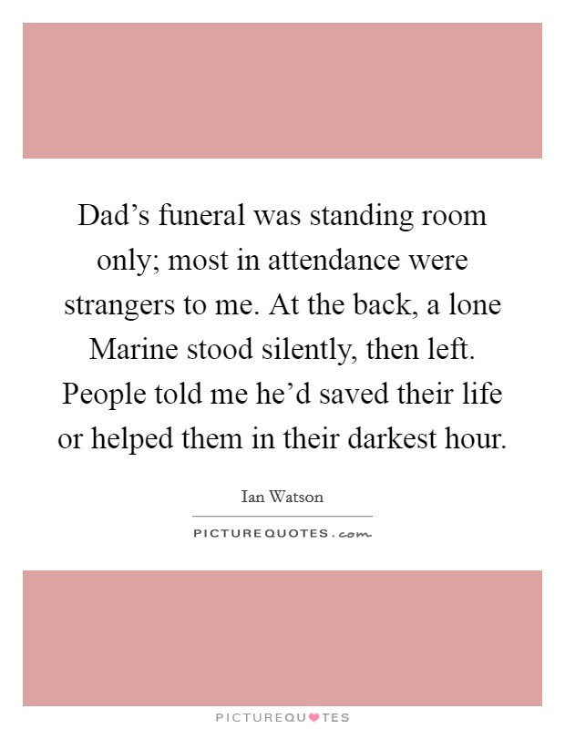Dad's funeral was standing room only; most in attendance were strangers to me. At the back, a lone Marine stood silently, then left. People told me he'd saved their life or helped them in their darkest hour Picture Quote #1