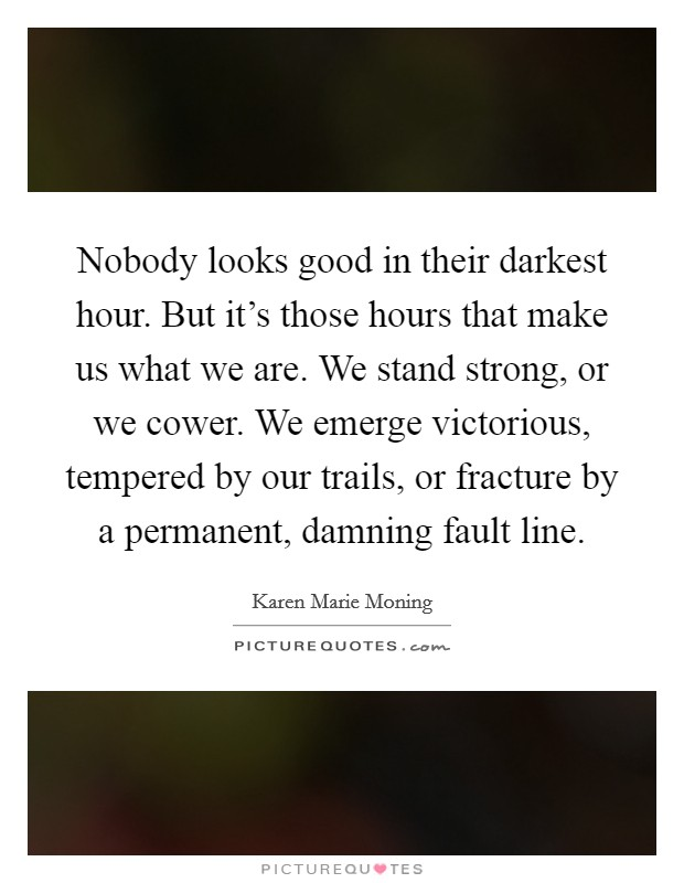 Nobody looks good in their darkest hour. But it's those hours that make us what we are. We stand strong, or we cower. We emerge victorious, tempered by our trails, or fracture by a permanent, damning fault line Picture Quote #1