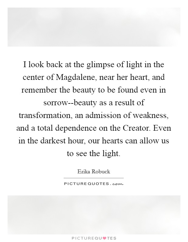 I look back at the glimpse of light in the center of Magdalene, near her heart, and remember the beauty to be found even in sorrow--beauty as a result of transformation, an admission of weakness, and a total dependence on the Creator. Even in the darkest hour, our hearts can allow us to see the light Picture Quote #1