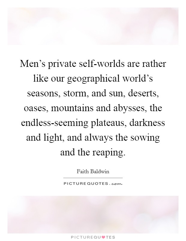 Men's private self-worlds are rather like our geographical world's seasons, storm, and sun, deserts, oases, mountains and abysses, the endless-seeming plateaus, darkness and light, and always the sowing and the reaping Picture Quote #1