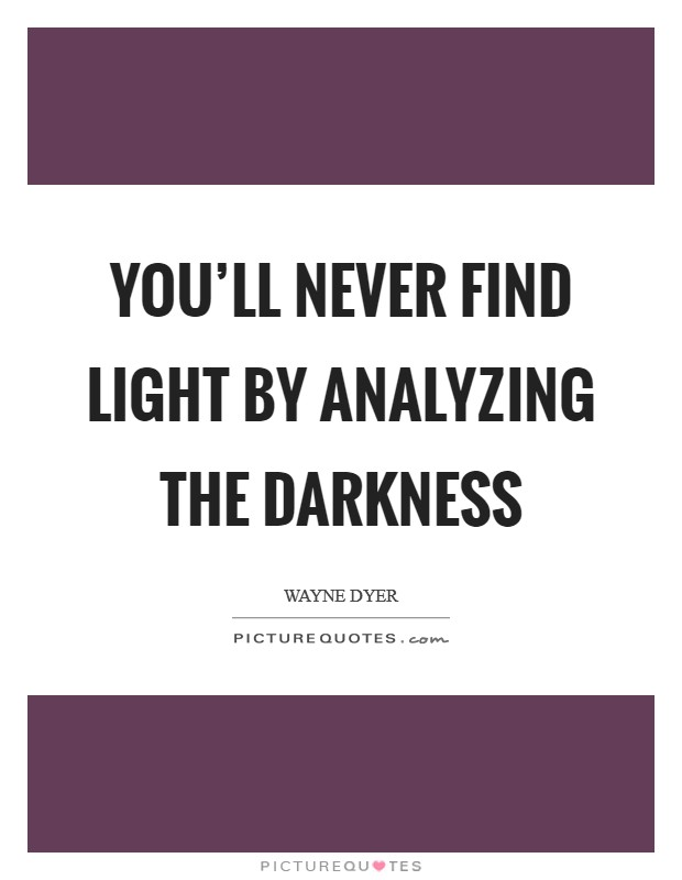 You'll never find light by analyzing the darkness Picture Quote #1