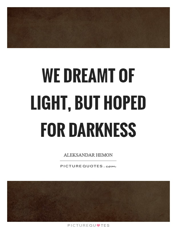 We dreamt of light, but hoped for darkness Picture Quote #1