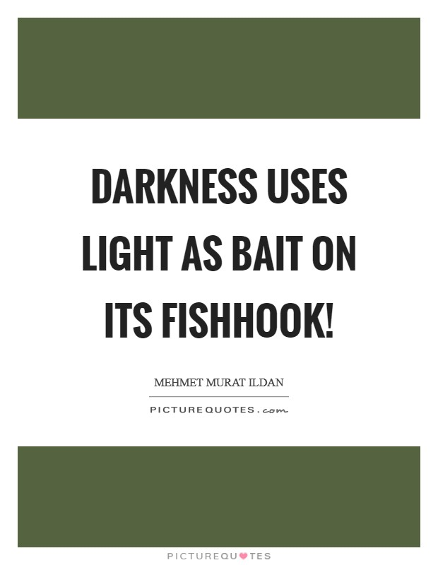 Darkness uses light as bait on its fishhook! Picture Quote #1