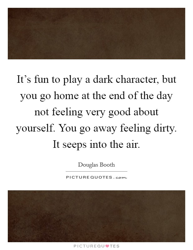 It's fun to play a dark character, but you go home at the end of the day not feeling very good about yourself. You go away feeling dirty. It seeps into the air Picture Quote #1