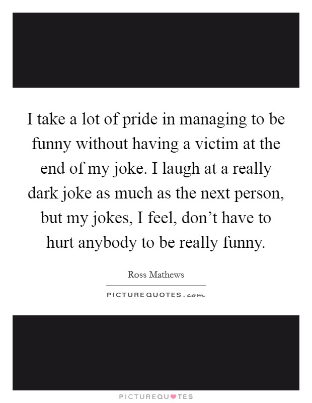 I take a lot of pride in managing to be funny without having a victim at the end of my joke. I laugh at a really dark joke as much as the next person, but my jokes, I feel, don't have to hurt anybody to be really funny Picture Quote #1