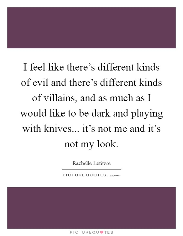 I feel like there's different kinds of evil and there's different kinds of villains, and as much as I would like to be dark and playing with knives... it's not me and it's not my look Picture Quote #1