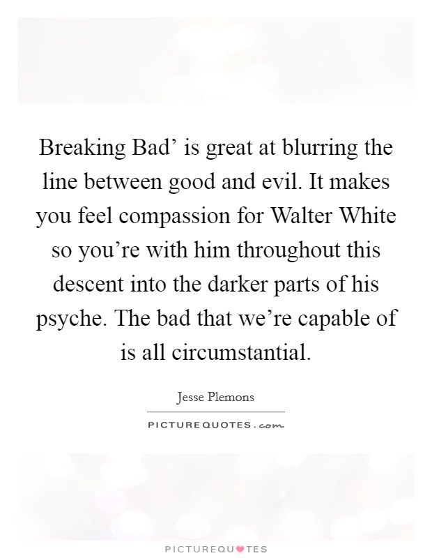Breaking Bad' is great at blurring the line between good and evil. It makes you feel compassion for Walter White so you're with him throughout this descent into the darker parts of his psyche. The bad that we're capable of is all circumstantial Picture Quote #1