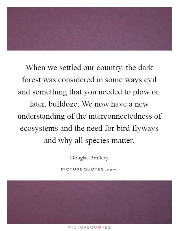 When we settled our country, the dark forest was considered in some ways evil and something that you needed to plow or, later, bulldoze. We now have a new understanding of the interconnectedness of ecosystems and the need for bird flyways and why all species matter Picture Quote #1