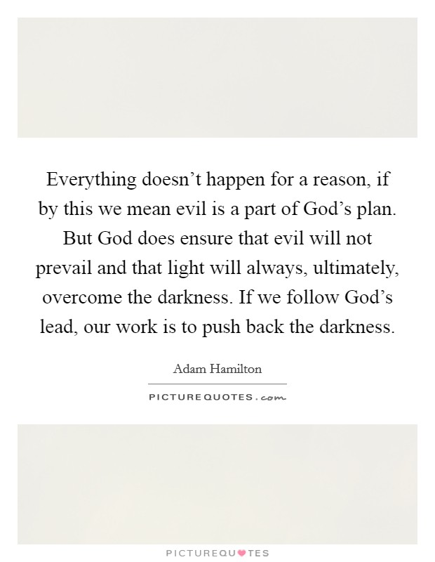 Everything doesn't happen for a reason, if by this we mean evil is a part of God's plan. But God does ensure that evil will not prevail and that light will always, ultimately, overcome the darkness. If we follow God's lead, our work is to push back the darkness Picture Quote #1