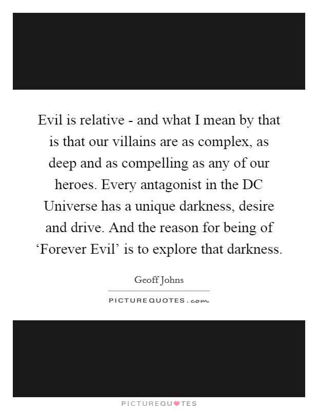 Evil is relative - and what I mean by that is that our villains are as complex, as deep and as compelling as any of our heroes. Every antagonist in the DC Universe has a unique darkness, desire and drive. And the reason for being of 'Forever Evil' is to explore that darkness Picture Quote #1